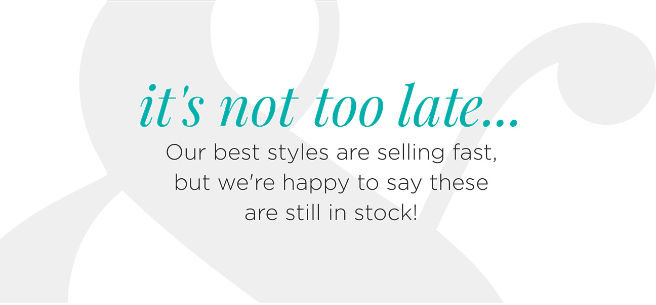 it's not too late... Our best styles are selling fast, but we're happy to say these are still in stock!