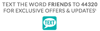 Text the word  FRIENDS to 44320 for exclusive offers and updates†