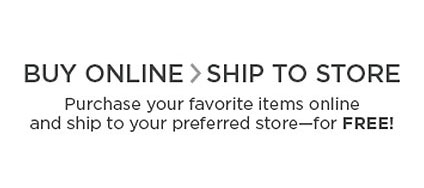 Buy Online, Ship To Store: Purchase your favorite items online and ship to your preferred store for FREE!