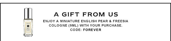 A GIFT FROM US Enjoy a miniature English Pear & Freesia cologne (9ml) with your purchase. CODE: FOREVER
