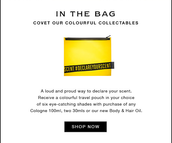IN THE BAG COVET OUR COLOURFUL COLLECTABLES A loud and proud way to declare your scent. Receive a colourful travel pouch in your choice of six eye-catching shades with purchase of any Cologne 100ml, two 30mls or our new Body & Hair Oil. SHOP NOW