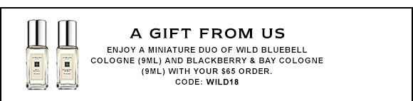 A GIFT FROM US Enjoy a miniature duo of Wild Bluebell Cologne (9ml) and Blackberry & Bay Cologne (9ml) with your purchase. CODE: WILD18.