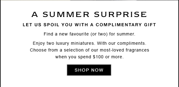 A SPRING SUMMER. Let us spoil you with a complimentary gift. Find a new favourite (or two) for summer. Enjoy two luxury miniatures. With our compliments. Choose from a selection of our most-loved fragrances when you spend $100 or more. SHOP NOW