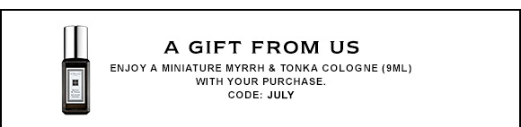 A GIFT FROM US Enjoy a miniature Myrrh & Tonka cologne (9ml) with your purchase. CODE: JULY.