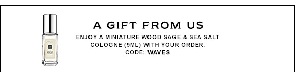 A GIFT FROM US Enjoy a miniature Wood Sage & Sea Salt cologne (9ml) with your order. CODE: WAVES.