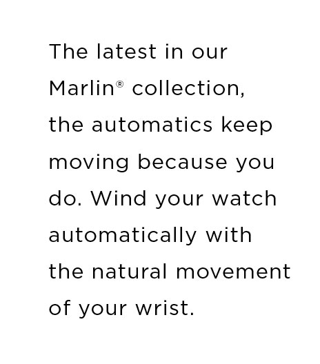The latest in our Marlin® collection, the automatics keep moving because you do. Wind your watch automatically with the natural movement of your wrist.