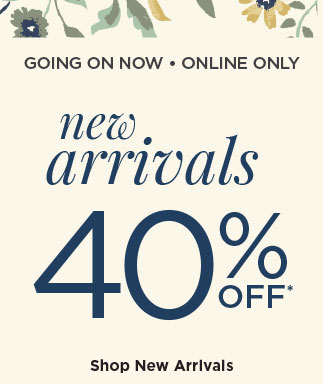 GOING ON NOW • ONLINE ONLY | new arrivals 40% OFF* | Shop New Arrivals