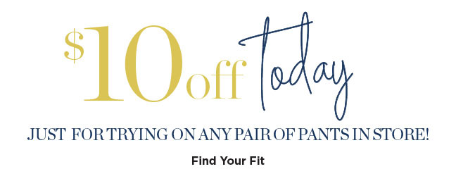 $10 off today, just for trying on any pair of pants in store! Find Your Fit.