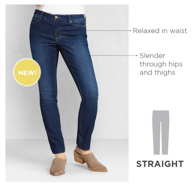 NEW! Straight - Relaxed in the waist, slender through the hips and thighs.