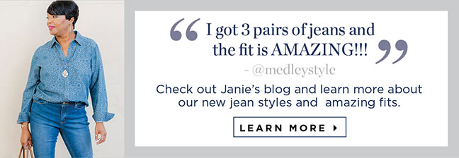 """I got 3 pairs of jeans and the fit is AMAZING!!!"" -- @medleystyle - Check out Janie's blog and learn more about our new jean styles and amazing fits. Learn More  »"