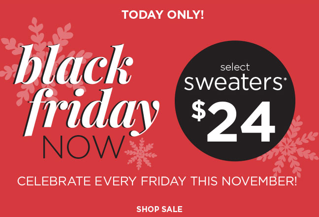 Today Only - Black Friday Now! Celebrate Every Friday This November. Select Sweaters* $24! Shop Sale