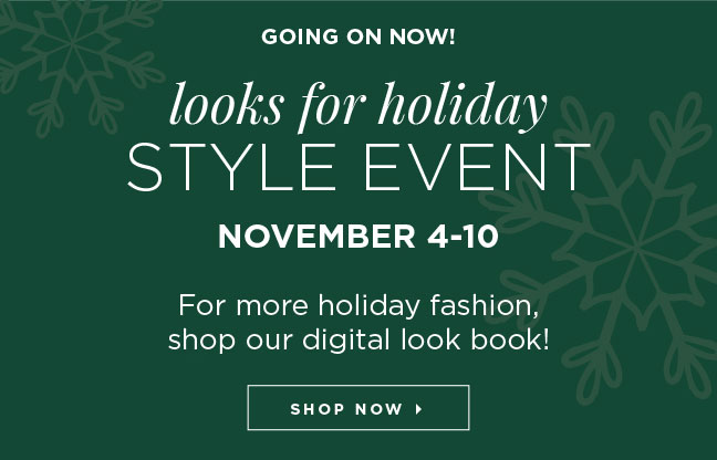 GOING ON NOW! Looks for Holiday Style Event, November 4-10. For more holiday fashion, shop our digital look book! Shop Now »