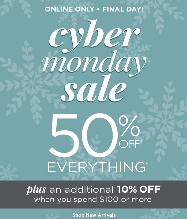 Online Only - FINAL DAY - Cyber Monday Sale: 50% Off Everything* --PLUS-- an additional 10% OFF when you spend $100 or more! Shop New Arrivals