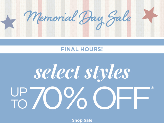 Memorial Day Sale | FINAL HOURS! | select styles UP TO 70% OFF* | Shop Sale