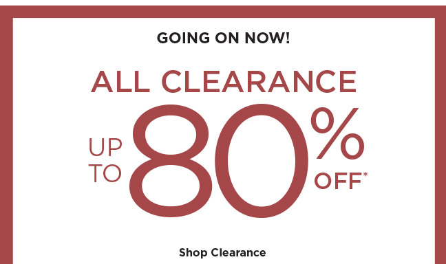 GOING ON NOW!   ALL CLEARANCE UP TO 80% OFF*   Shop Clearance
