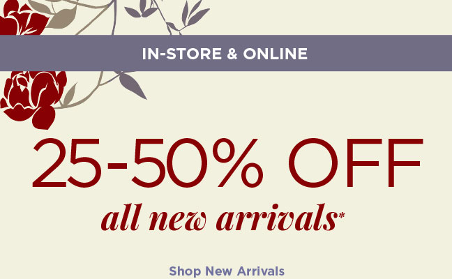 IN-STORE & ONLINE | 25-50% OFF all new arrivals* | Shop New Arrivals