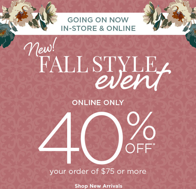 GOING ON NOW • IN-STORE & ONLINE   New! FALL STYLE event   ONLINE ONLY, 40% OFF* your order of $75 or more   Shop New Arrivals