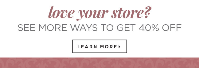 love your store? SEE MORE WAYS TO GET 40% OFF   Learn More »