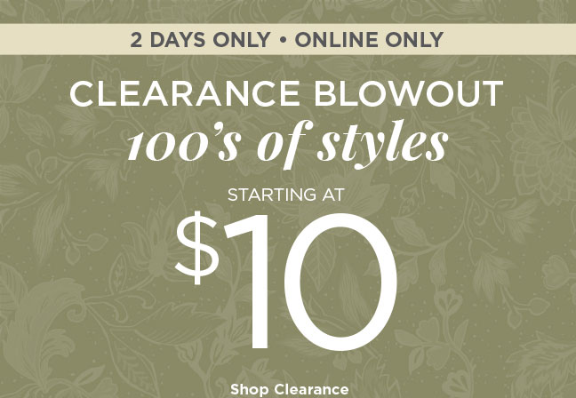 2 DAYS ONLY • ONLINE ONLY   CLEARANCE BLOWOUT   100's of styles STARTING AT $10   Shop Clearance