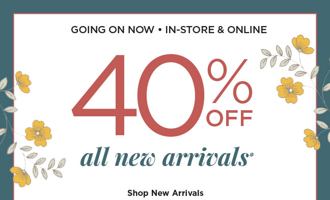 GOING ON NOW! IN-STORE & ONLINE | 40% OFF All New Arrivals | Shop New Arrivals