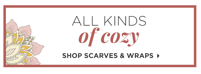 All Kinds of Cozy | Shop Scarves & Wraps »
