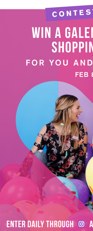 CONTEST ALERT WIN A GALENTINE'S DAY SHOPPING SPREE FOR YOU AND YOUR BESTIE Feb 8-13 Enter Daily through Instagram and Facebook