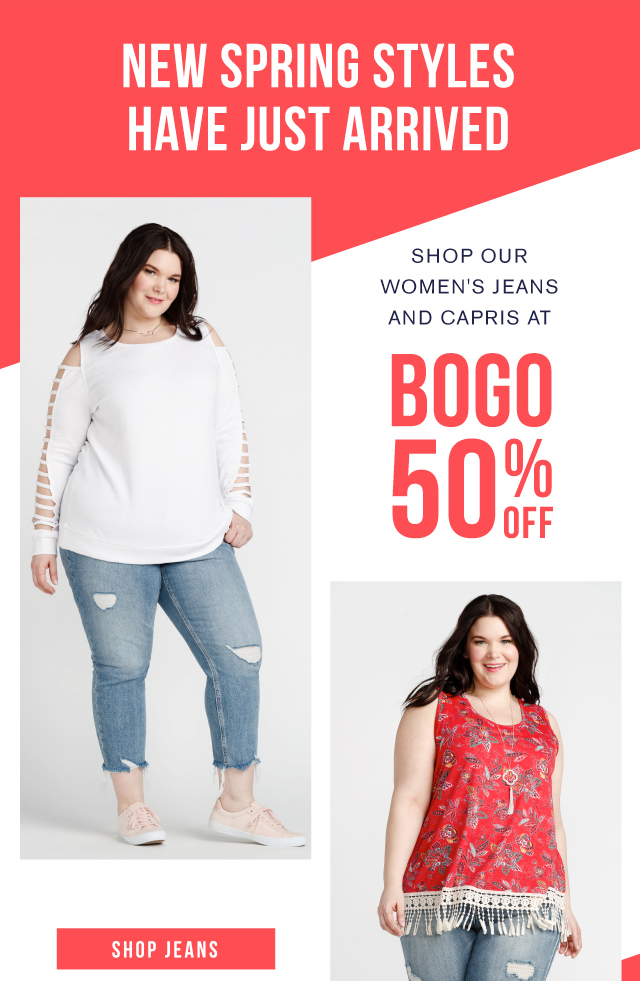 NEW SPRING STYLES HAVE ARRIVED shop our women's jeans and capris at BOGO 50% off SHOP JEANS
