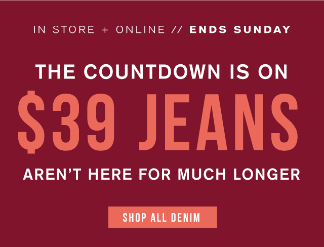 In store + online. Ends Sunday. The countdown is on. $39 jeans aren't here for much longer. Shop all denim.
