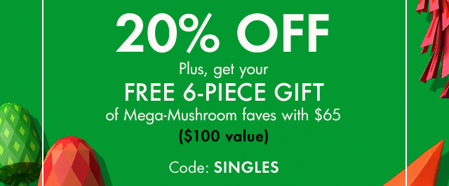 20 PERCENT OFF Plus get your FREE 6 PIECE GIFT of Mega Mushroom faves with 65 dollars 100 dollars value Code SINGLES