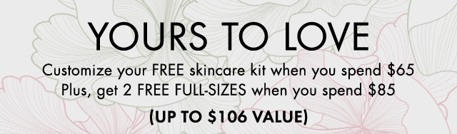 YOURS TO LOVE Customize your FREE skincare kit when you spend 65 dollars Plus get 2 FREE FULL SIZES when you spend 85 dollars UP TO 106 DOLLARS VALUE