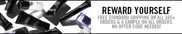REWARD YOURSELF - FREE SHIPPING ON ALL $65+ ORDERS + A SAMPLE ON ALL ORDERS. NO OFFER CODE NEEDED!
