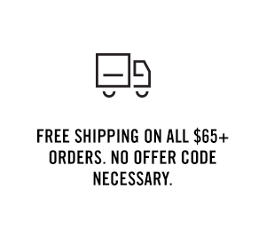 FREE SHIPPING on ALL $65+ ORDERS. NO OFFER CODE NECESSARY.