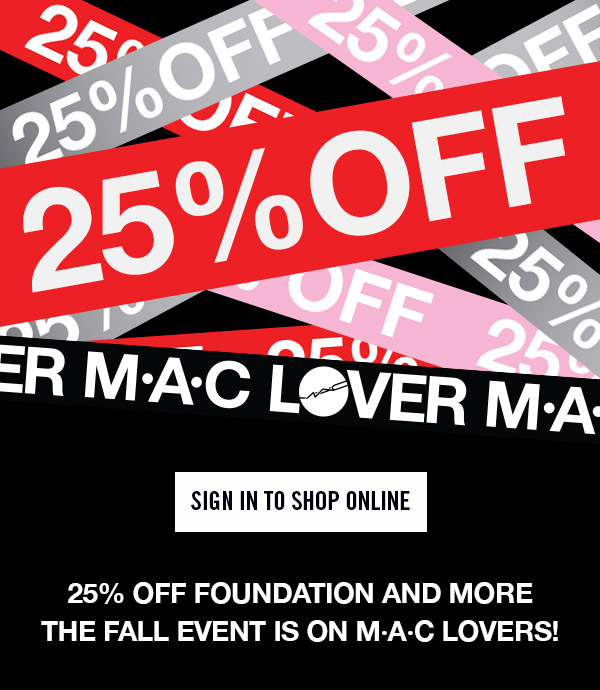 25% OFF FOUNDATION AND MORE THE FALL EVENT IS ON M∙A∙C LOVERS! SIGN IN TO SHOP ONLINE