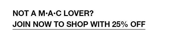 NOT A M·A·C LOVER? JOIN NOW TO SHOP WITH 25% OFF